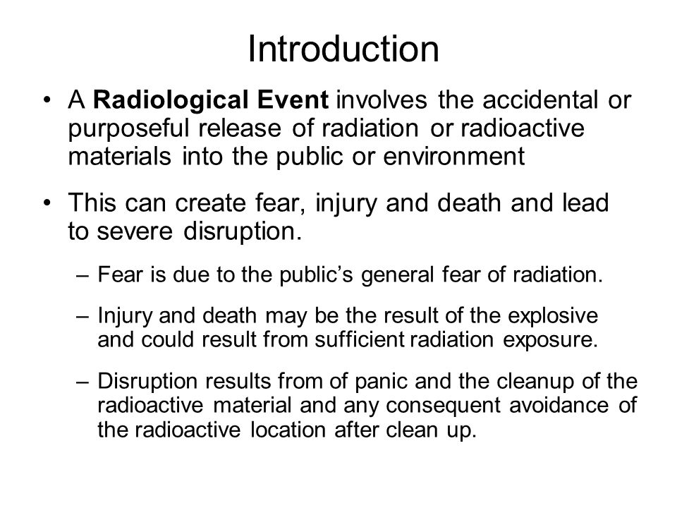 Introduction A Radiological Event involves the accidental or purposeful release of radiation or radioactive materials into the public or environment This can create fear, injury and death and lead to severe disruption.