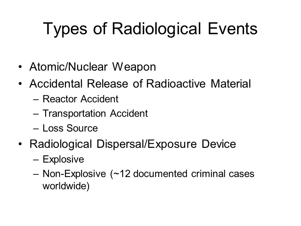 Types of Radiological Events Atomic/Nuclear Weapon Accidental Release of Radioactive Material –Reactor Accident –Transportation Accident –Loss Source Radiological Dispersal/Exposure Device –Explosive –Non-Explosive (~12 documented criminal cases worldwide)