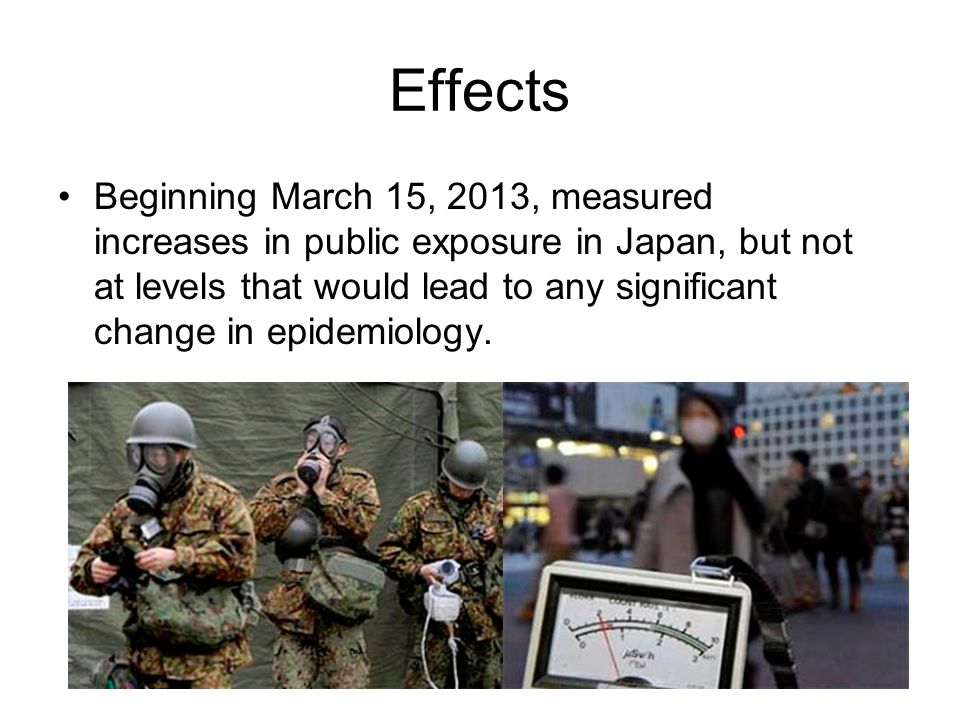 Effects Beginning March 15, 2013, measured increases in public exposure in Japan, but not at levels that would lead to any significant change in epidemiology.
