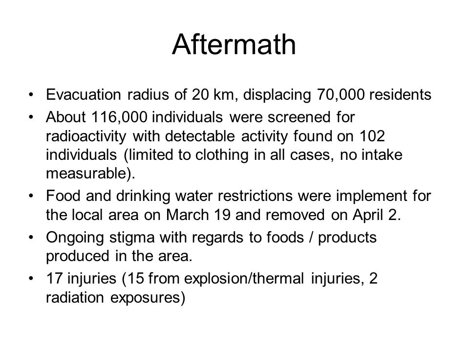 Aftermath Evacuation radius of 20 km, displacing 70,000 residents About 116,000 individuals were screened for radioactivity with detectable activity found on 102 individuals (limited to clothing in all cases, no intake measurable).