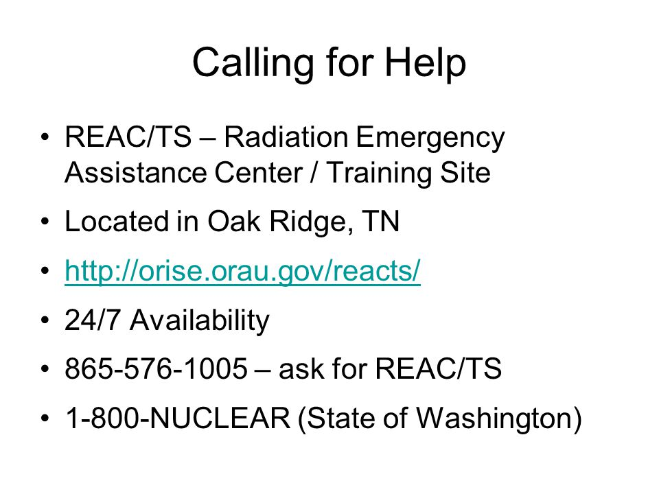 Calling for Help REAC/TS – Radiation Emergency Assistance Center / Training Site Located in Oak Ridge, TN http://orise.orau.gov/reacts/ 24/7 Availability 865-576-1005 – ask for REAC/TS 1-800-NUCLEAR (State of Washington)