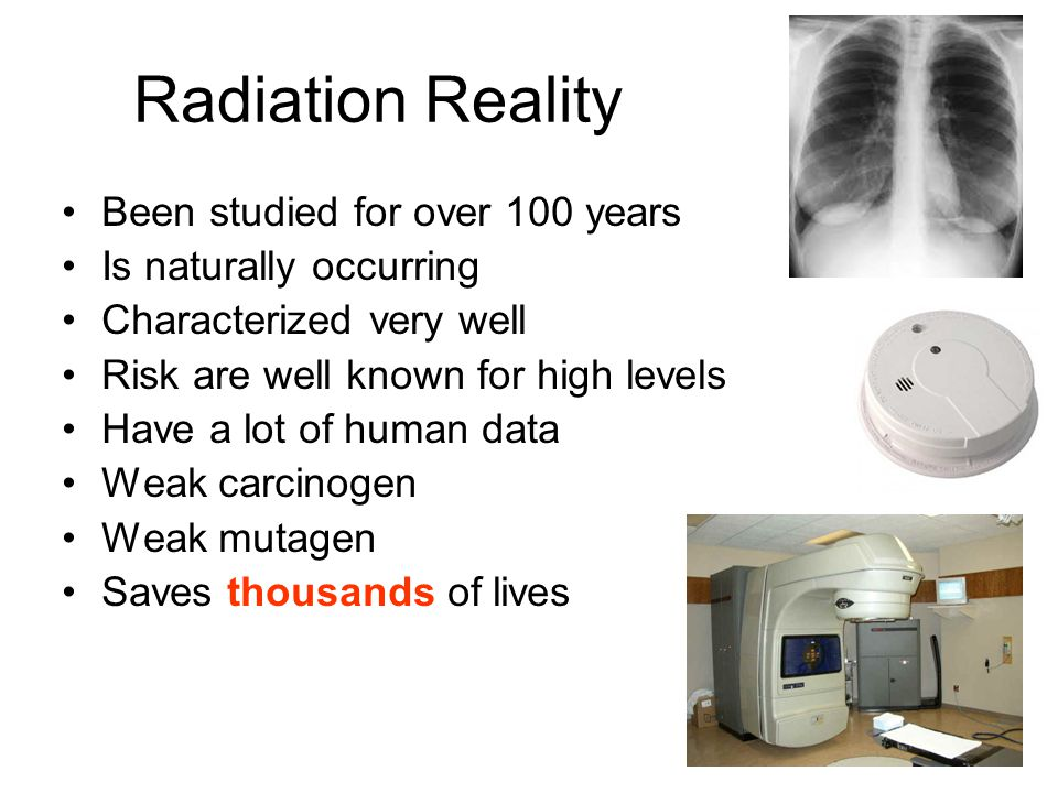 Radiation Reality Been studied for over 100 years Is naturally occurring Characterized very well Risk are well known for high levels Have a lot of human data Weak carcinogen Weak mutagen Saves thousands of lives