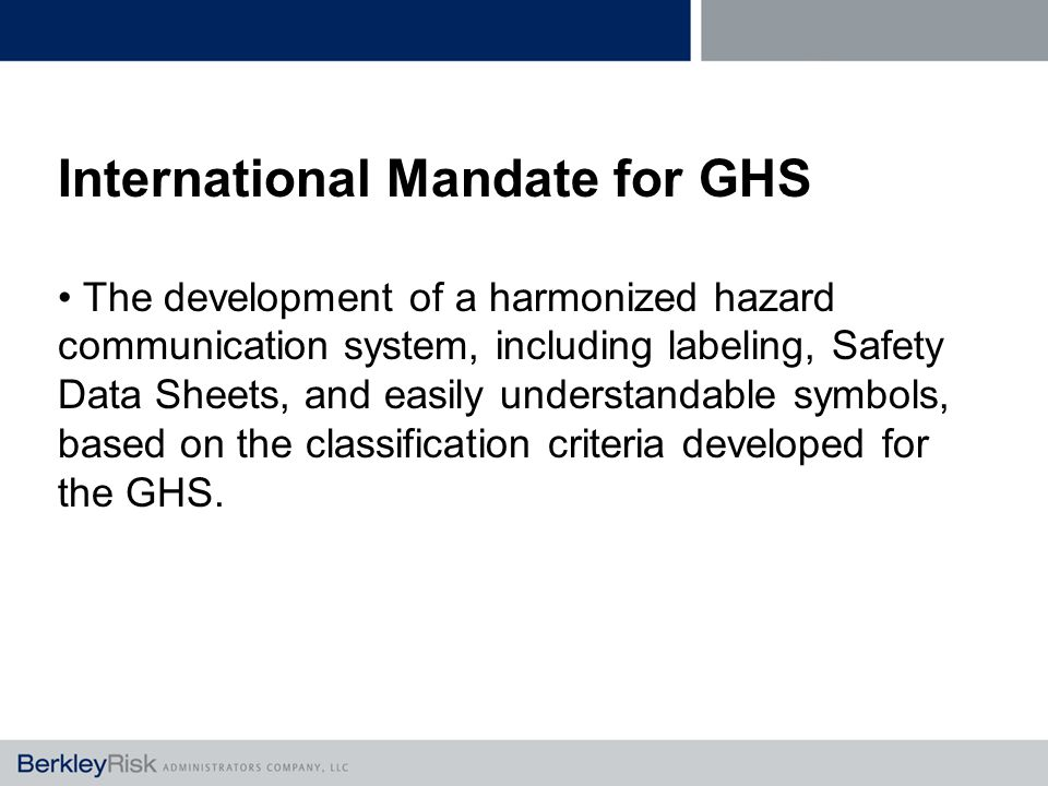 International Mandate for GHS The development of a harmonized hazard communication system, including labeling, Safety Data Sheets, and easily understandable symbols, based on the classification criteria developed for the GHS.