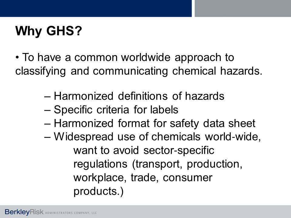 Why GHS. To have a common worldwide approach to classifying and communicating chemical hazards.