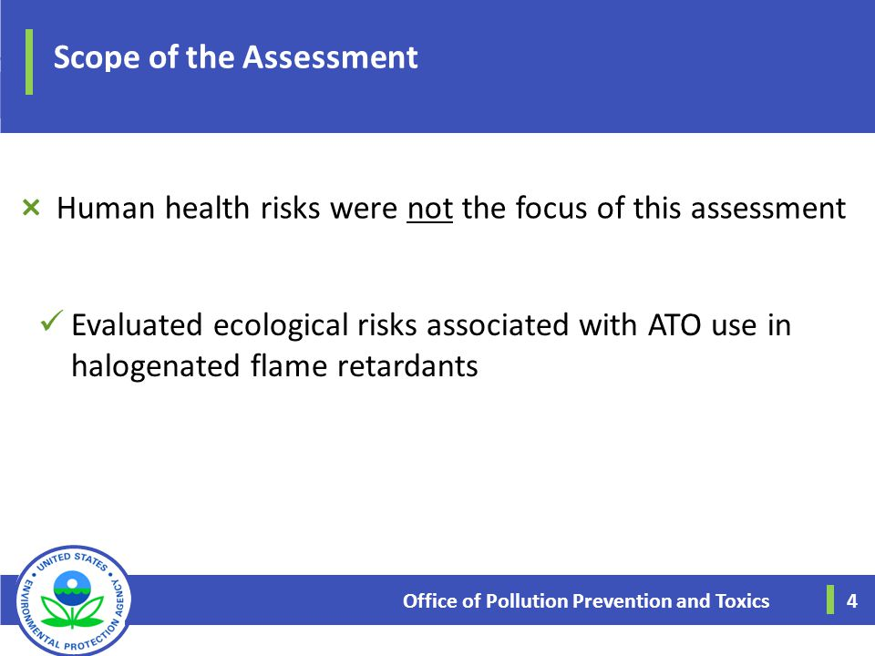 Scope of the Assessment Evaluated ecological risks associated with ATO use in halogenated flame retardants Office of Pollution Prevention and Toxics 4
