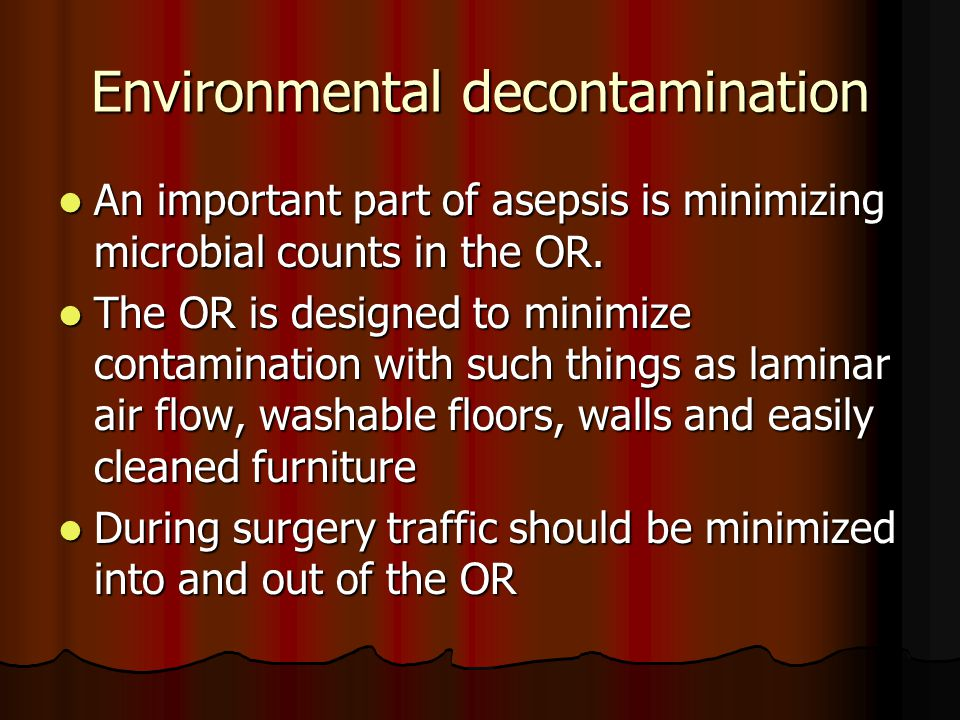 Environmental decontamination An important part of asepsis is minimizing microbial counts in the OR. An important part of asepsis is minimizing microb