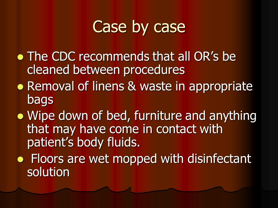 Case by case The CDC recommends that all OR's be cleaned between procedures The CDC recommends that all OR's be cleaned between procedures Removal of