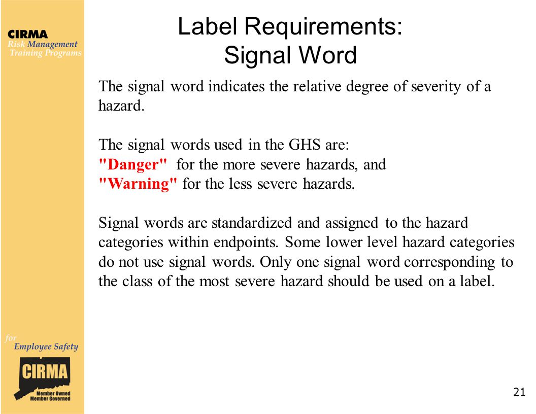 21 Label Requirements: Signal Word The signal word indicates the relative degree of severity of a hazard. The signal words used in the GHS are: