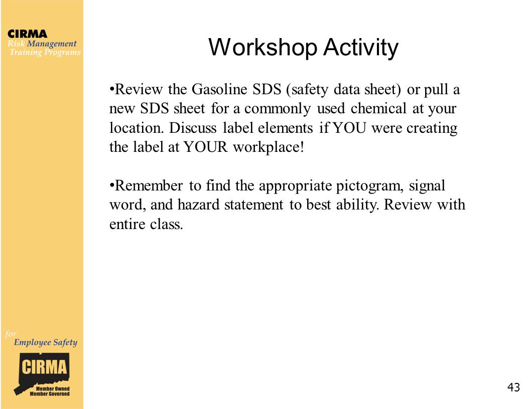 Workshop Activity 43 Review the Gasoline SDS (safety data sheet) or pull a new SDS sheet for a commonly used chemical at your location.
