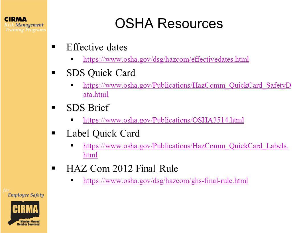 OSHA Resources  Effective dates  https://www.osha.gov/dsg/hazcom/effectivedates.html https://www.osha.gov/dsg/hazcom/effectivedates.html  SDS Quick Card  https://www.osha.gov/Publications/HazComm_QuickCard_SafetyD ata.html https://www.osha.gov/Publications/HazComm_QuickCard_SafetyD ata.html  SDS Brief  https://www.osha.gov/Publications/OSHA3514.html https://www.osha.gov/Publications/OSHA3514.html  Label Quick Card  https://www.osha.gov/Publications/HazComm_QuickCard_Labels.