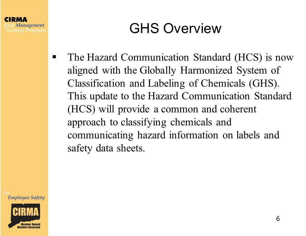 GHS Overview  The Hazard Communication Standard (HCS) is now aligned with the Globally Harmonized System of Classification and Labeling of Chemicals (GHS).