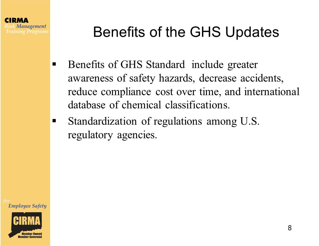 Benefits of the GHS Updates  Benefits of GHS Standard include greater awareness of safety hazards, decrease accidents, reduce compliance cost over ti