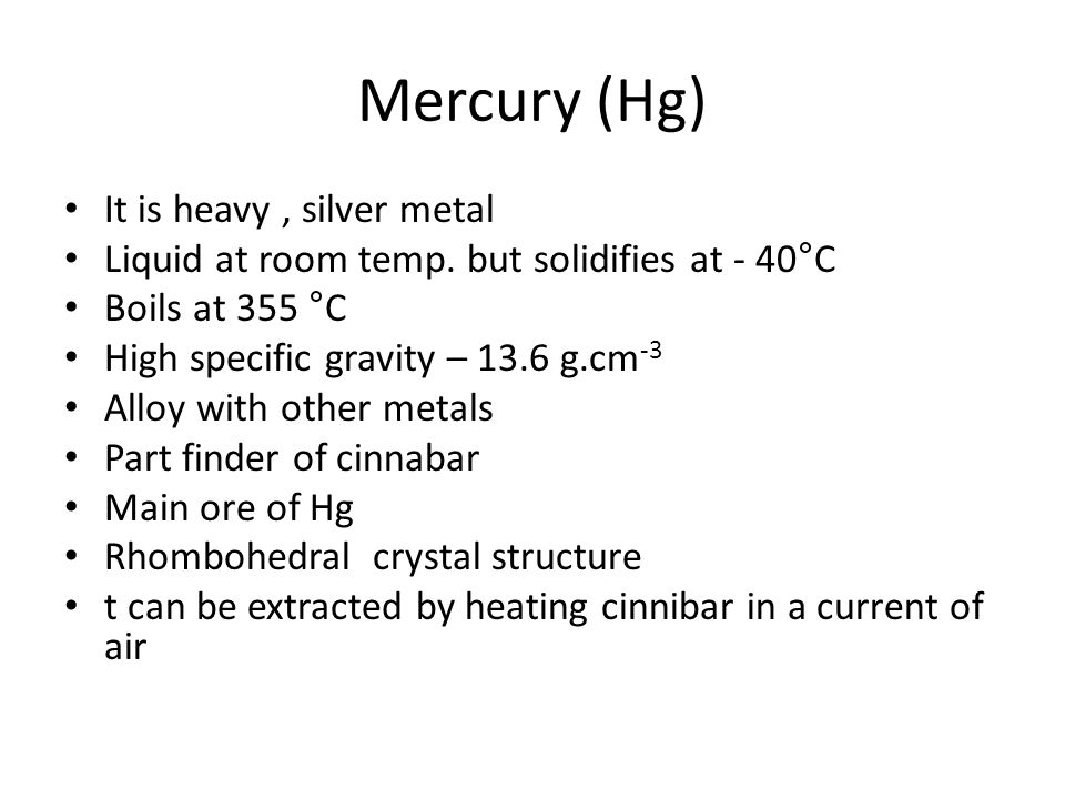Mercury (Hg) It is heavy, silver metal Liquid at room temp.