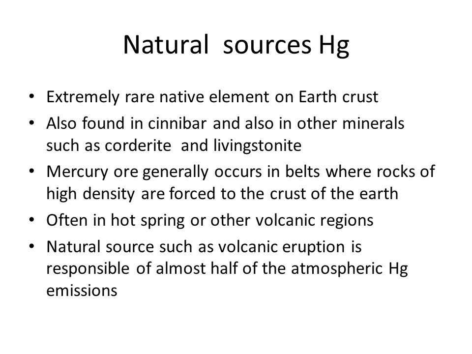Natural sources Hg Extremely rare native element on Earth crust Also found in cinnibar and also in other minerals such as corderite and livingstonite Mercury ore generally occurs in belts where rocks of high density are forced to the crust of the earth Often in hot spring or other volcanic regions Natural source such as volcanic eruption is responsible of almost half of the atmospheric Hg emissions