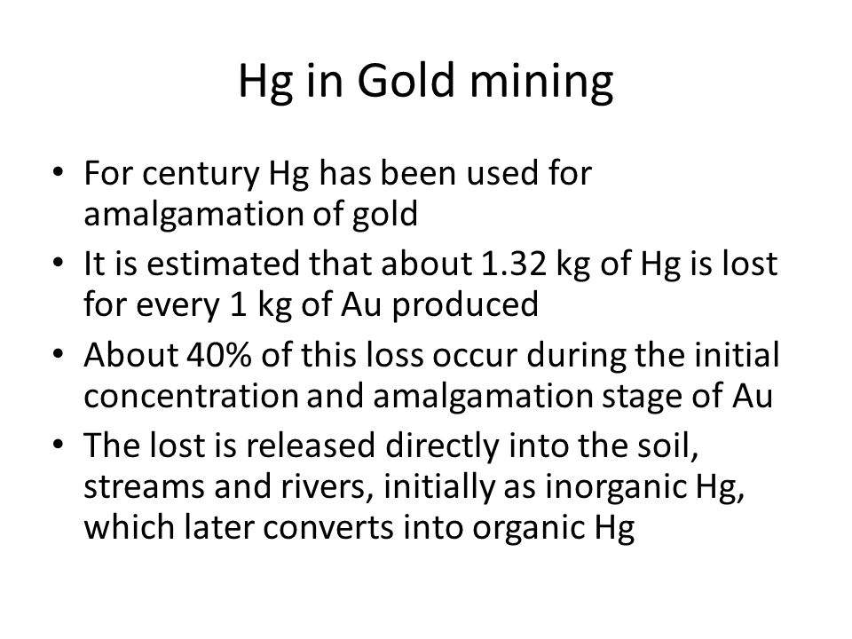 Hg in Gold mining For century Hg has been used for amalgamation of gold It is estimated that about 1.32 kg of Hg is lost for every 1 kg of Au produced About 40% of this loss occur during the initial concentration and amalgamation stage of Au The lost is released directly into the soil, streams and rivers, initially as inorganic Hg, which later converts into organic Hg