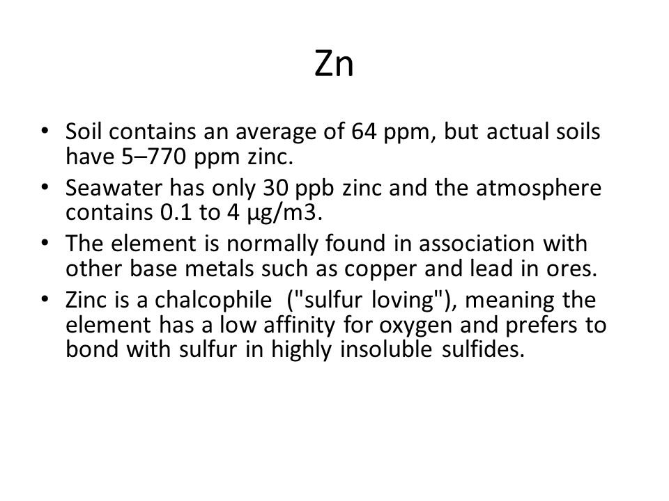 Zn Soil contains an average of 64 ppm, but actual soils have 5–770 ppm zinc.