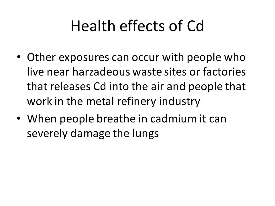 Health effects of Cd Other exposures can occur with people who live near harzadeous waste sites or factories that releases Cd into the air and people that work in the metal refinery industry When people breathe in cadmium it can severely damage the lungs