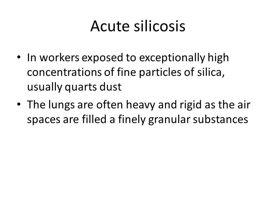 Acute silicosis In workers exposed to exceptionally high concentrations of fine particles of silica, usually quarts dust The lungs are often heavy and rigid as the air spaces are filled a finely granular substances