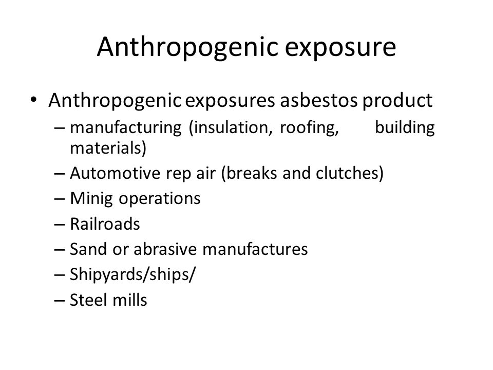 Anthropogenic exposure Anthropogenic exposures asbestos product – manufacturing (insulation, roofing, building materials) – Automotive rep air (breaks and clutches) – Minig operations – Railroads – Sand or abrasive manufactures – Shipyards/ships/ – Steel mills