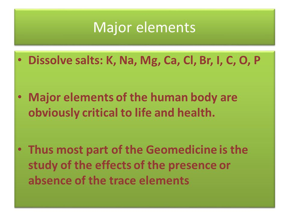 Dissolve salts: K, Na, Mg, Ca, Cl, Br, I, C, O, P Major elements of the human body are obviously critical to life and health.