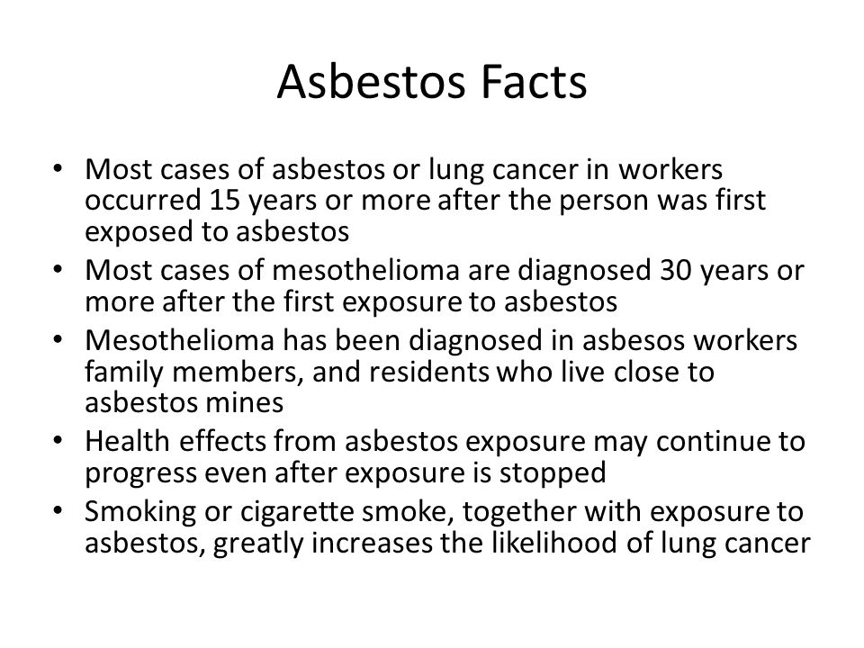 Asbestos Facts Most cases of asbestos or lung cancer in workers occurred 15 years or more after the person was first exposed to asbestos Most cases of mesothelioma are diagnosed 30 years or more after the first exposure to asbestos Mesothelioma has been diagnosed in asbesos workers family members, and residents who live close to asbestos mines Health effects from asbestos exposure may continue to progress even after exposure is stopped Smoking or cigarette smoke, together with exposure to asbestos, greatly increases the likelihood of lung cancer