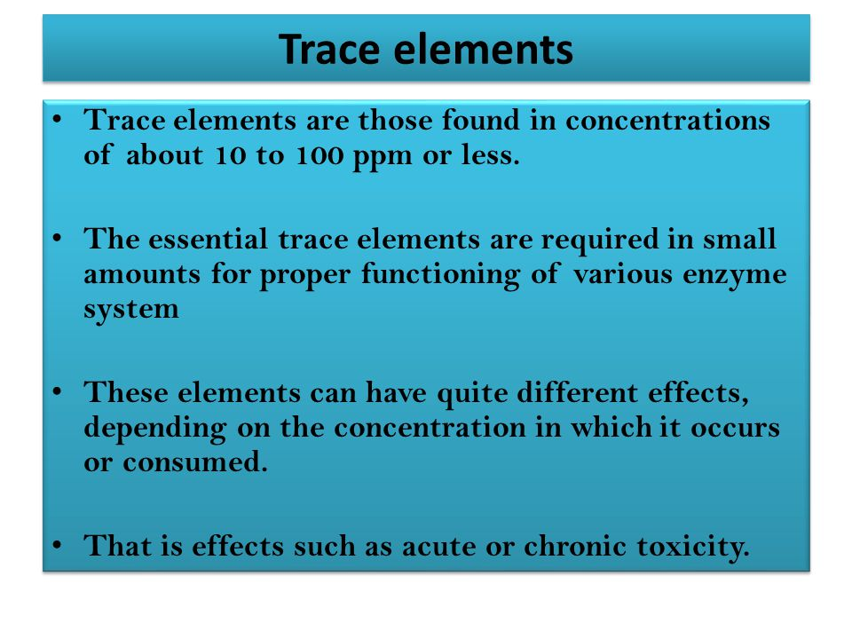 Trace elements Trace elements are those found in concentrations of about 10 to 100 ppm or less.
