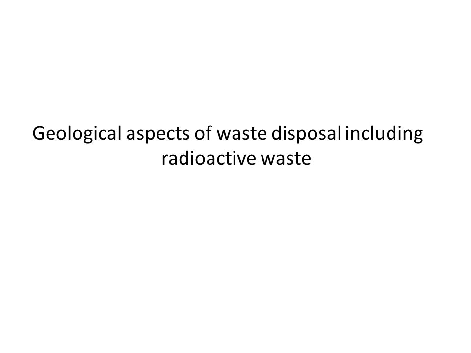 Geological aspects of waste disposal including radioactive waste