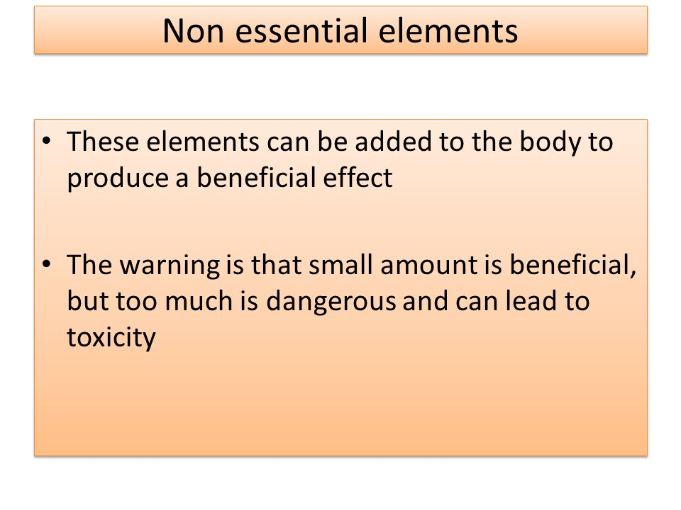 Non essential elements These elements can be added to the body to produce a beneficial effect The warning is that small amount is beneficial, but too much is dangerous and can lead to toxicity These elements can be added to the body to produce a beneficial effect The warning is that small amount is beneficial, but too much is dangerous and can lead to toxicity