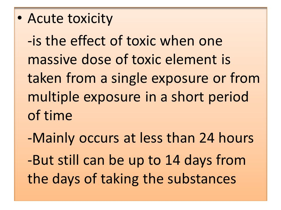 Acute toxicity -is the effect of toxic when one massive dose of toxic element is taken from a single exposure or from multiple exposure in a short period of time -Mainly occurs at less than 24 hours -But still can be up to 14 days from the days of taking the substances