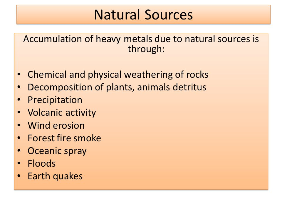 Natural Sources Accumulation of heavy metals due to natural sources is through: Chemical and physical weathering of rocks Decomposition of plants, animals detritus Precipitation Volcanic activity Wind erosion Forest fire smoke Oceanic spray Floods Earth quakes Accumulation of heavy metals due to natural sources is through: Chemical and physical weathering of rocks Decomposition of plants, animals detritus Precipitation Volcanic activity Wind erosion Forest fire smoke Oceanic spray Floods Earth quakes