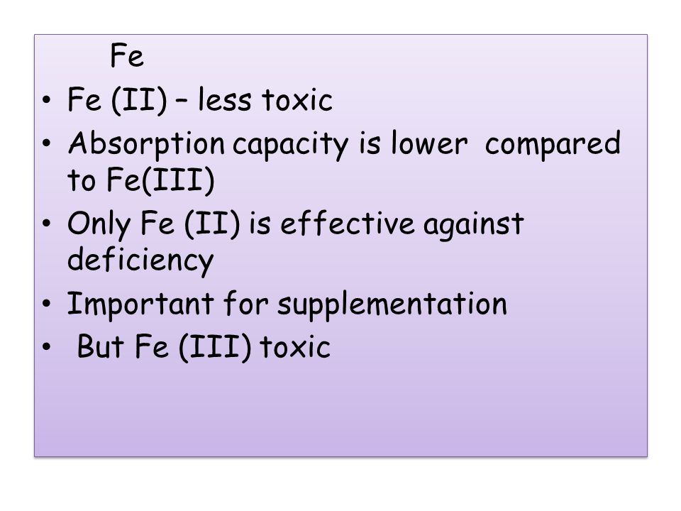 Fe Fe (II) – less toxic Absorption capacity is lower compared to Fe(III) Only Fe (II) is effective against deficiency Important for supplementation But Fe (III) toxic Fe Fe (II) – less toxic Absorption capacity is lower compared to Fe(III) Only Fe (II) is effective against deficiency Important for supplementation But Fe (III) toxic
