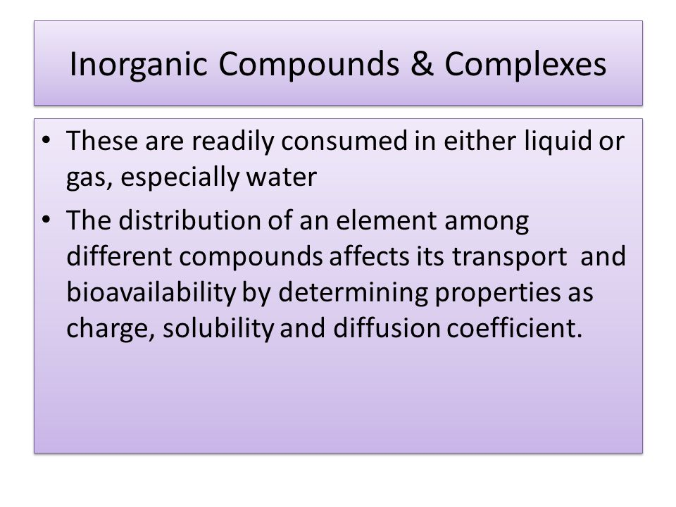 Inorganic Compounds & Complexes These are readily consumed in either liquid or gas, especially water The distribution of an element among different compounds affects its transport and bioavailability by determining properties as charge, solubility and diffusion coefficient.