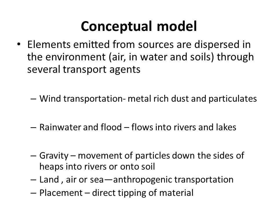 Conceptual model Elements emitted from sources are dispersed in the environment (air, in water and soils) through several transport agents – Wind transportation- metal rich dust and particulates – Rainwater and flood – flows into rivers and lakes – Gravity – movement of particles down the sides of heaps into rivers or onto soil – Land, air or sea—anthropogenic transportation – Placement – direct tipping of material