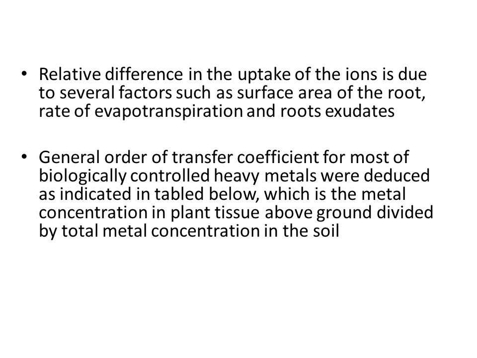Relative difference in the uptake of the ions is due to several factors such as surface area of the root, rate of evapotranspiration and roots exudates General order of transfer coefficient for most of biologically controlled heavy metals were deduced as indicated in tabled below, which is the metal concentration in plant tissue above ground divided by total metal concentration in the soil