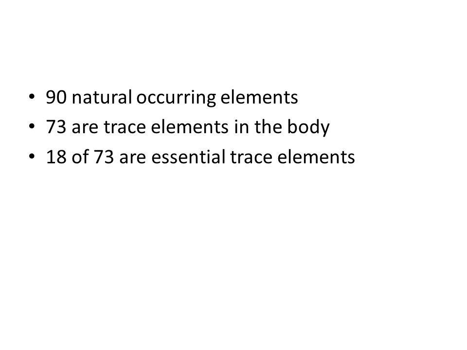 90 natural occurring elements 73 are trace elements in the body 18 of 73 are essential trace elements