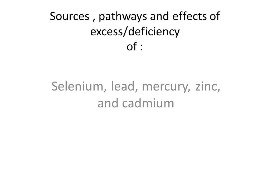 Sources, pathways and effects of excess/deficiency of : Selenium, lead, mercury, zinc, and cadmium