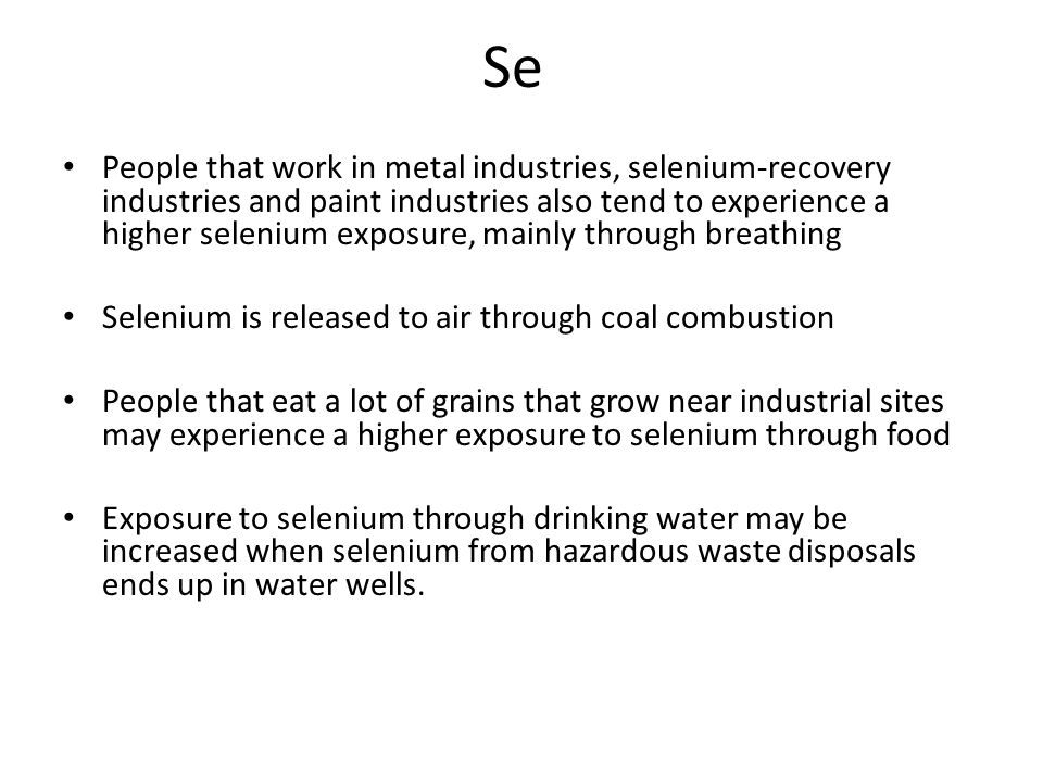 Se People that work in metal industries, selenium-recovery industries and paint industries also tend to experience a higher selenium exposure, mainly through breathing Selenium is released to air through coal combustion People that eat a lot of grains that grow near industrial sites may experience a higher exposure to selenium through food Exposure to selenium through drinking water may be increased when selenium from hazardous waste disposals ends up in water wells.