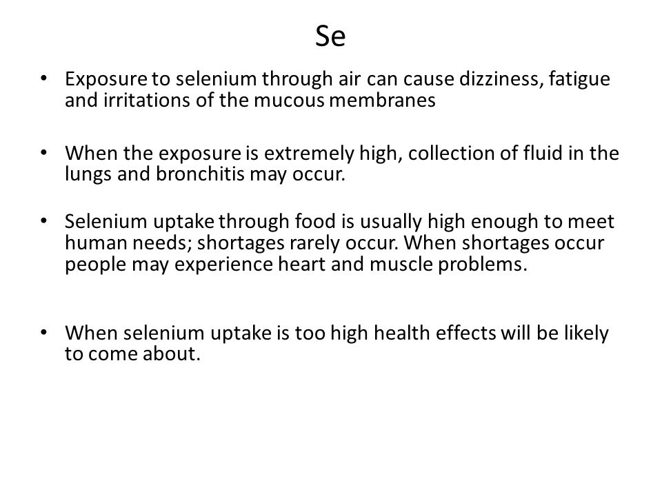Se Exposure to selenium through air can cause dizziness, fatigue and irritations of the mucous membranes When the exposure is extremely high, collection of fluid in the lungs and bronchitis may occur.