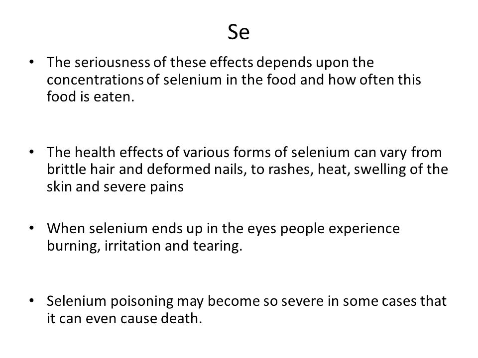 Se The seriousness of these effects depends upon the concentrations of selenium in the food and how often this food is eaten.