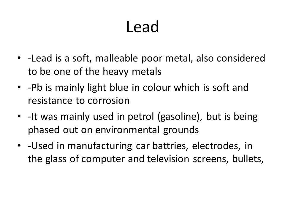 Lead -Lead is a soft, malleable poor metal, also considered to be one of the heavy metals -Pb is mainly light blue in colour which is soft and resistance to corrosion -It was mainly used in petrol (gasoline), but is being phased out on environmental grounds -Used in manufacturing car battries, electrodes, in the glass of computer and television screens, bullets,