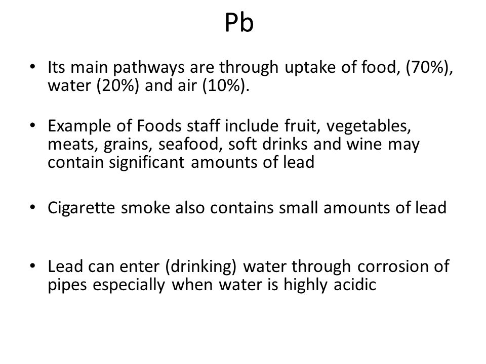 Pb Its main pathways are through uptake of food, (70%), water (20%) and air (10%).