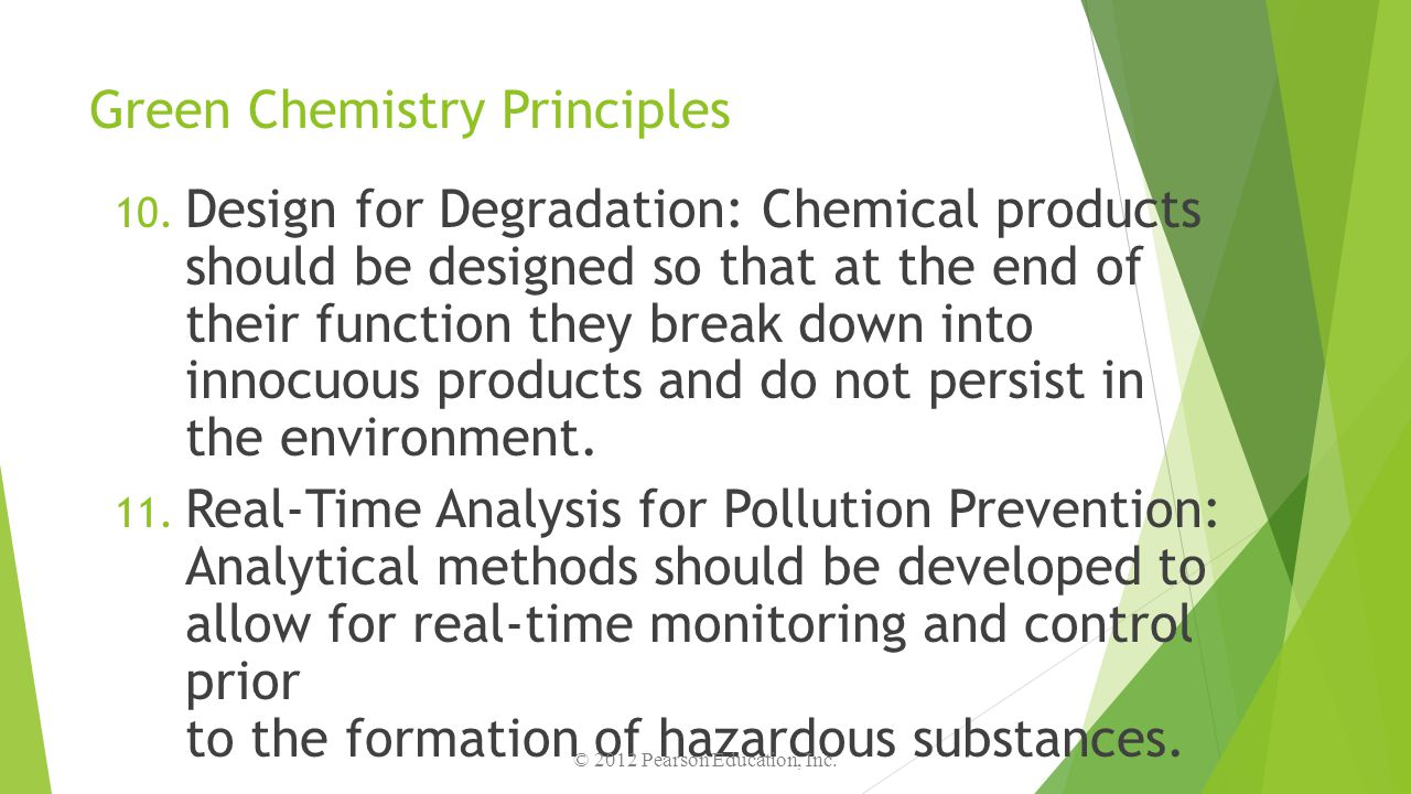 Green Chemistry Principles 10. Design for Degradation: Chemical products should be designed so that at the end of their function they break down into