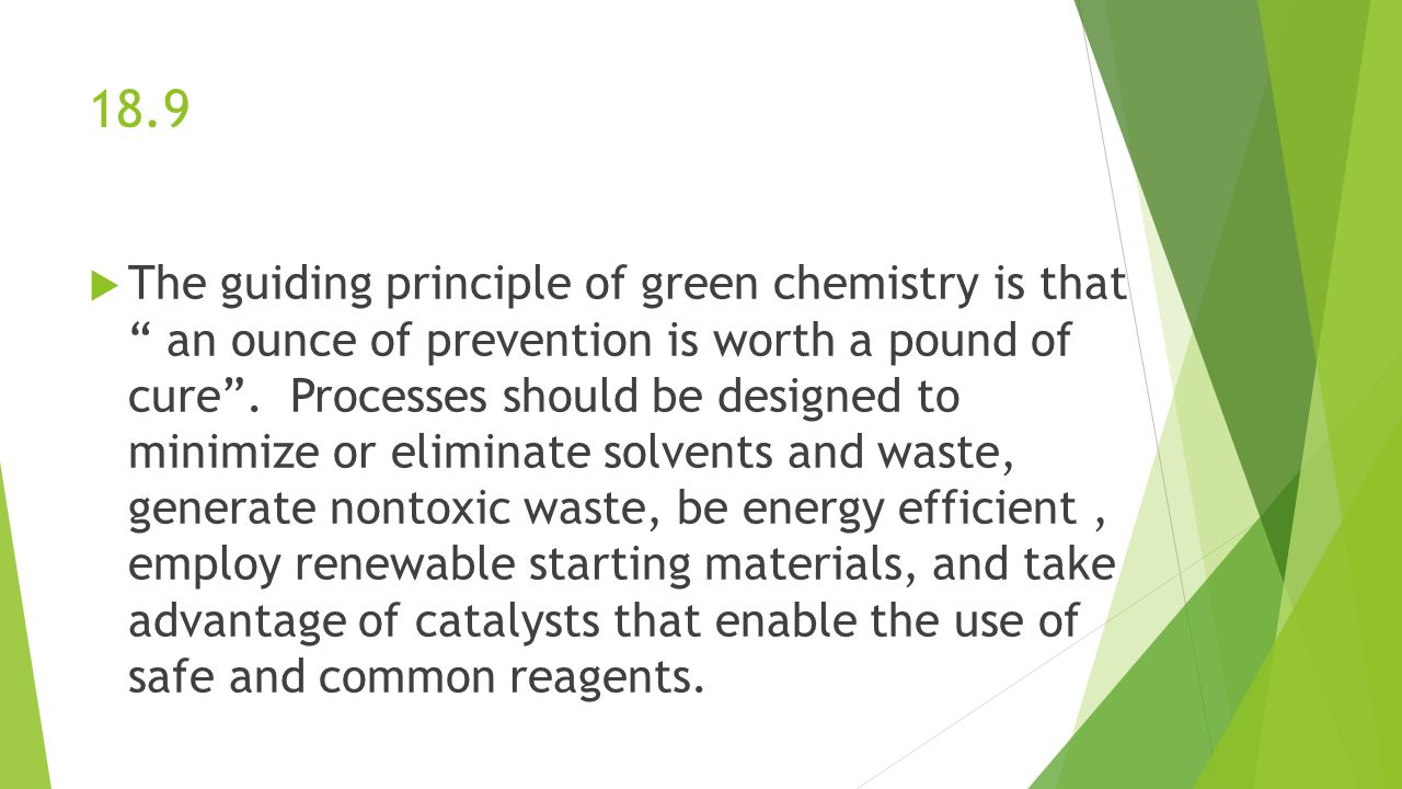 """18.9  The guiding principle of green chemistry is that """" an ounce of prevention is worth a pound of cure"""". Processes should be designed to minimize o"""