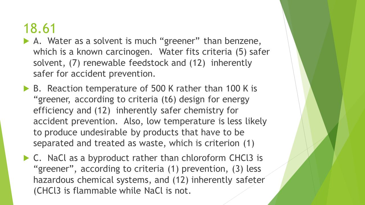 """18.61  A. Water as a solvent is much """"greener"""" than benzene, which is a known carcinogen. Water fits criteria (5) safer solvent, (7) renewable feedst"""