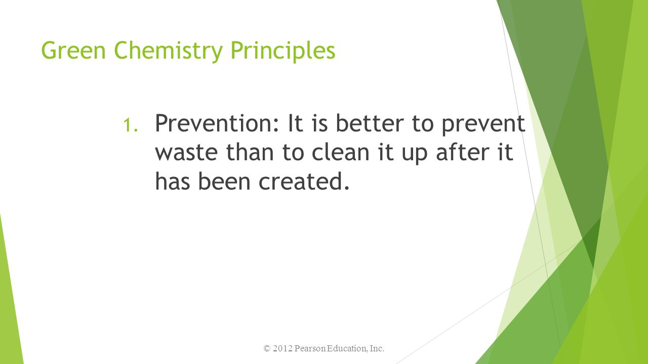 Green Chemistry Principles 1. Prevention: It is better to prevent waste than to clean it up after it has been created. © 2012 Pearson Education, Inc.