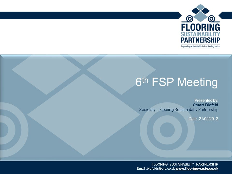 FLOORING SUSTAINABILITY PARTNERSHIP Email :blofelds@bre.co.uk www.flooringwaste.co.uk 6 th FSP Meeting Presented by: Stuart Blofeld Secretary - Floori