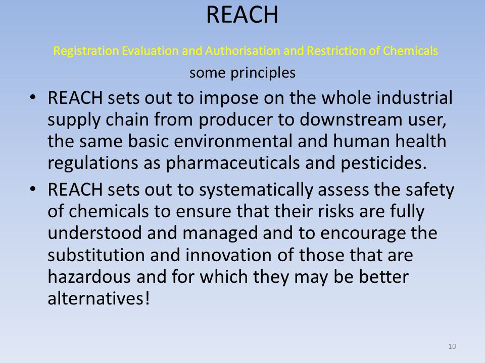 REACH Registration Evaluation and Authorisation and Restriction of Chemicals some principles REACH sets out to impose on the whole industrial supply chain from producer to downstream user, the same basic environmental and human health regulations as pharmaceuticals and pesticides.