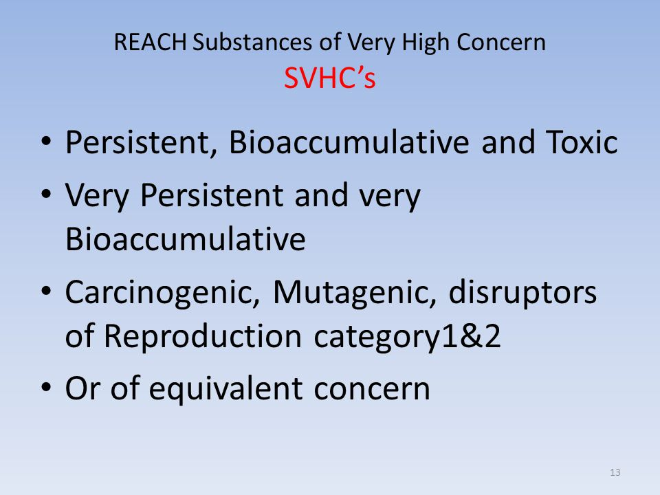 REACH Substances of Very High Concern SVHC's Persistent, Bioaccumulative and Toxic Very Persistent and very Bioaccumulative Carcinogenic, Mutagenic, disruptors of Reproduction category1&2 Or of equivalent concern 13
