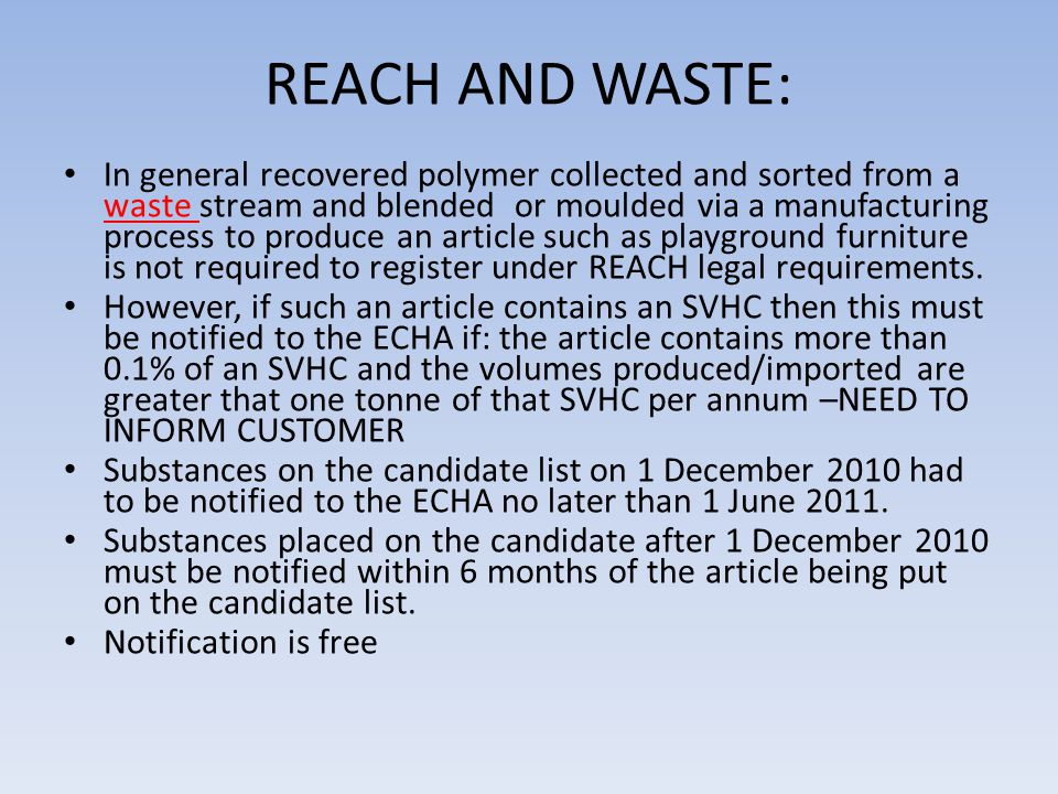 REACH AND WASTE: In general recovered polymer collected and sorted from a waste stream and blended or moulded via a manufacturing process to produce an article such as playground furniture is not required to register under REACH legal requirements.