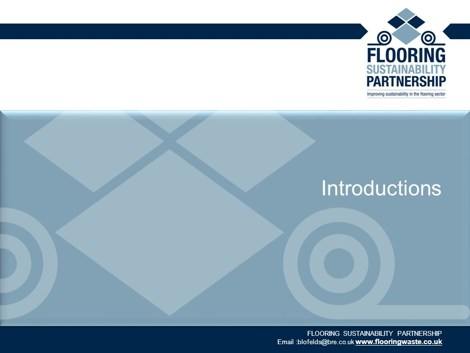 FLOORING SUSTAINABILITY PARTNERSHIP Email :blofelds@bre.co.uk www.flooringwaste.co.uk Introductions